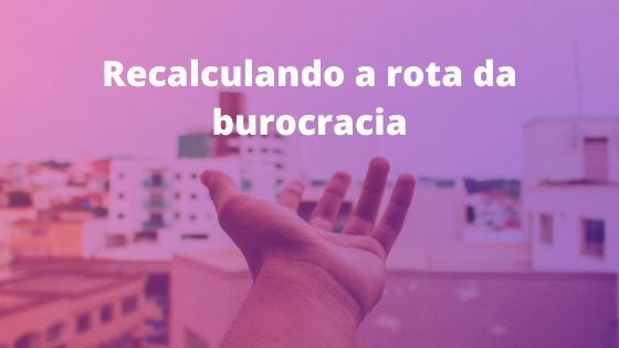 A imagem mostra uma mão sendo estendida na direção de prédios e casas que compõem uma cidade. Acima está escrito Recalculando a rota da burocracia.