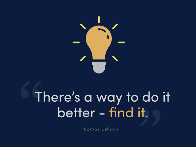 There's a better way to do it better - find it. - Thomas Edison