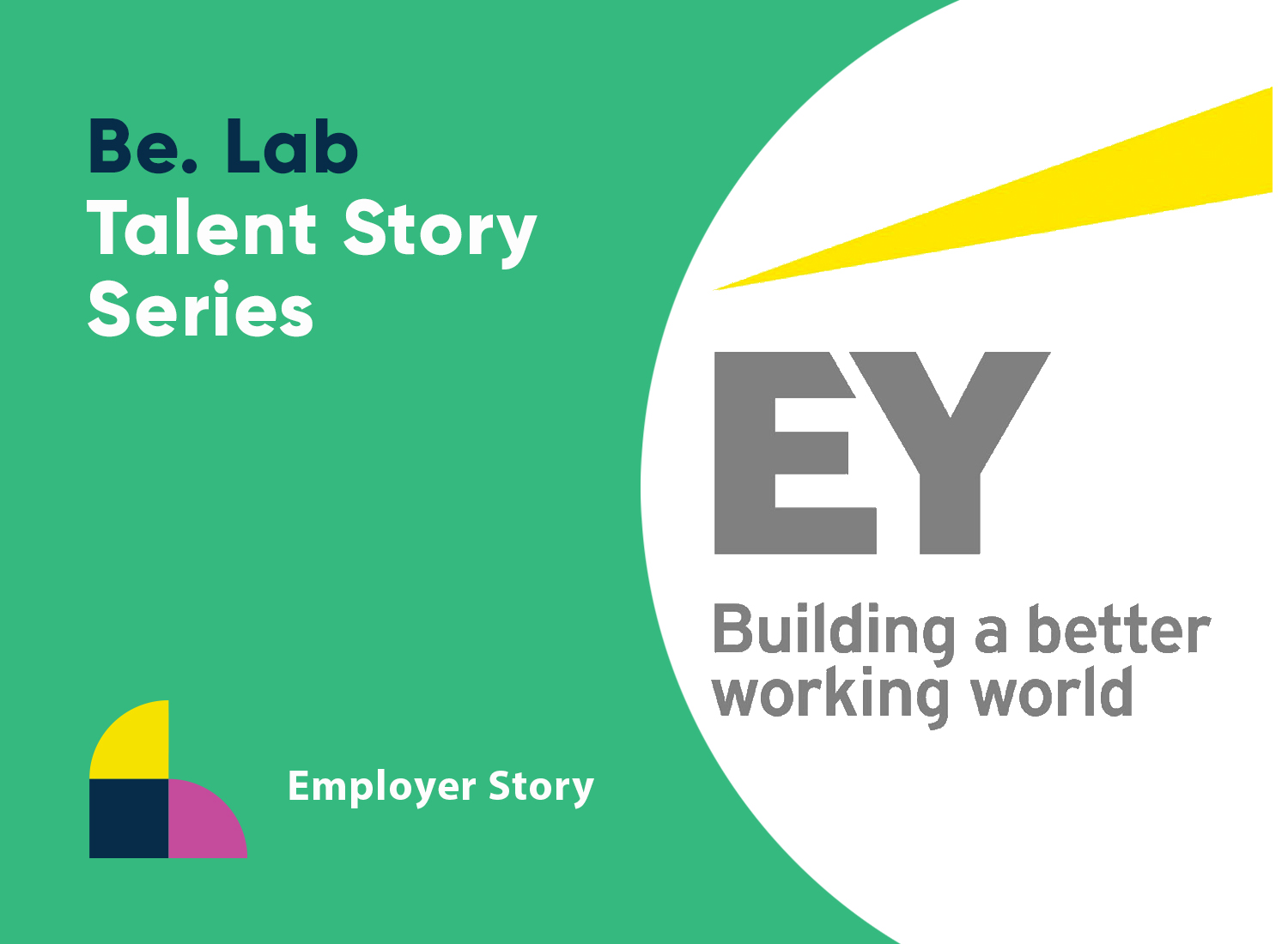 A bright green graphic that says: Be. Lab Talent Story Series. EY Building a Better Working World