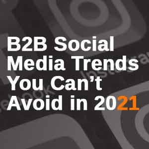 B2B Leading Social Media Trends for 2021