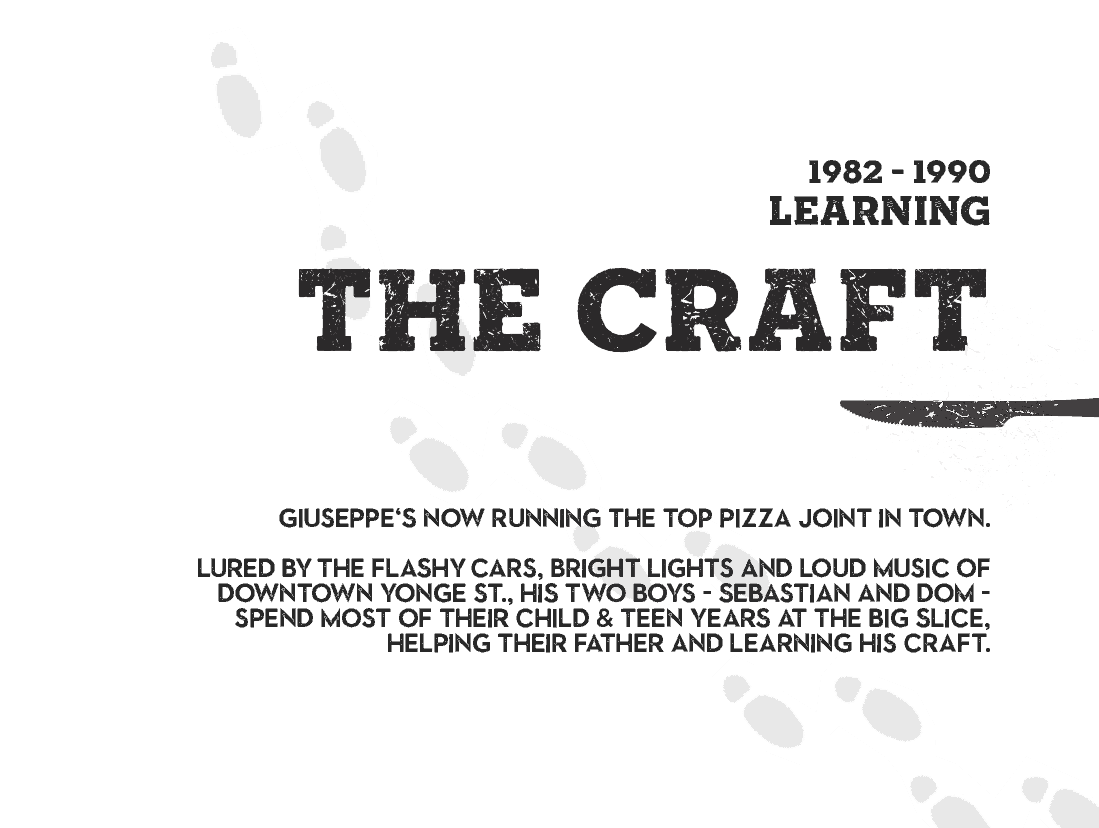 THE CRAFT - Giuseppe's now running the top pizza joint in town. lured by the flashy cars, bright lights and loud music of downtown yonge st., his two boys - sebastian and dom - spend most of their child & teen years at the big slice, helping their father and learning his craft.