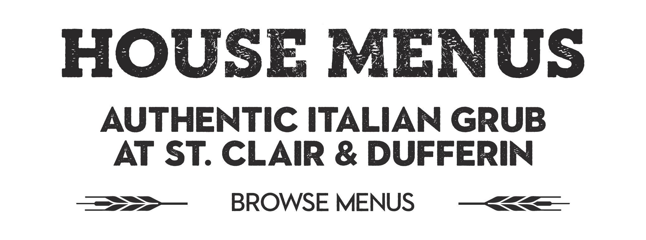 HEADING TEXT: HOUSE MENUS - AUTHENTIC ITALIAN GRUB AT ST. CLAIR & DUFFERIN