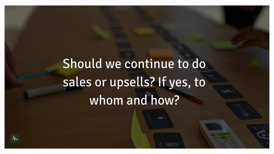 Should we continue to do sales or upsells? If yes, to whom and how?
