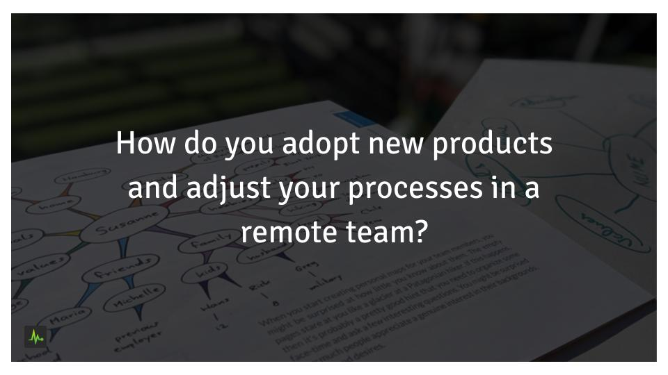 How do you adopt new products and adjust your processes in a remote team?