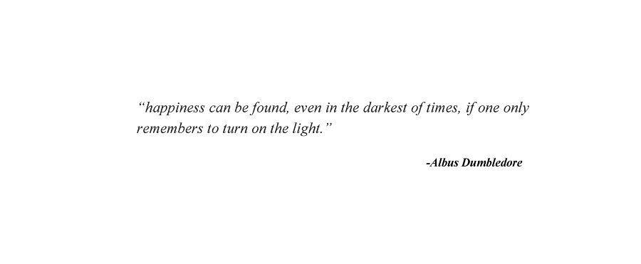 """""""Happiness can be found, even in the darkest of times, if one only remembers to turn on the light"""" - Albus Dubmbledore"""