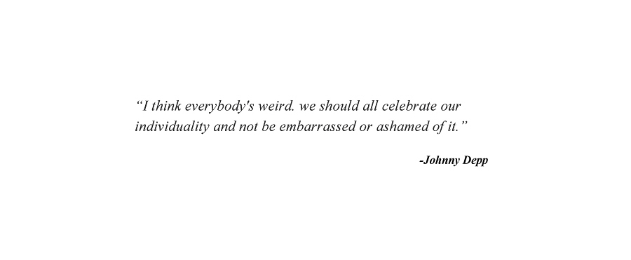 """""""I think everybody's weird. we should all celebrate our individuality and not be embarrassed or ashamed of it."""" - Johnny Depp"""