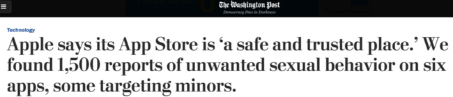 """""""Apple says it's app store is a safe and trusted place. We found 1,500  reports of unwanted sexual behavior on six apps, some targeting minors"""" headline from Washington Post"""