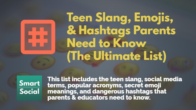 Teen Slang, Emojis, & Hashtags Parents Need to Know (The Ultimate List) This comprehensive list includes the teen slang, social media terms, popular acronyms, secret emoji meanings, and dangerous hashtags that parents and educators need to know. By SmartSocial.com