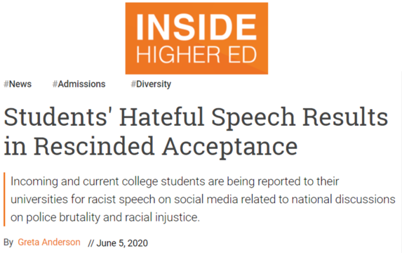 Inside Higher Ed headline: Students' Hateful Speech Results in Rescinded Acceptance. Incoming and current college students are being reproted to their universities for acist speech on social media related to national discussions on police brutality and racial injustice June 5, 202