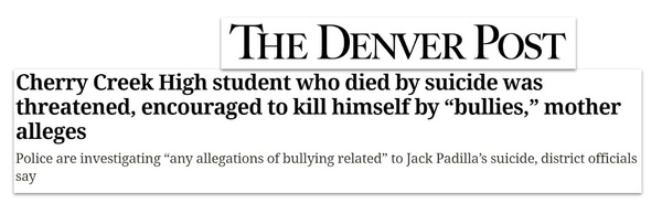 """The Denver Post headline: Cherry Creek High student who died by suicie was threatened, encouraged to kill himself by """"bullies,"""" mother alleges. Police are investigating """"any allegations of bullying related"""" to Jack Padilla's suicide, district officials say"""