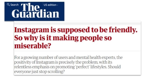 The Guardian headline: Instagram is supposed to be friendly. So why is it making people so miserable? For a growing number of users and mental health experts, the positivity of Instagram is precisely the problem, with its relentless emphasis on promoting perfect lifestyles. Should everyone just stop scrolling?