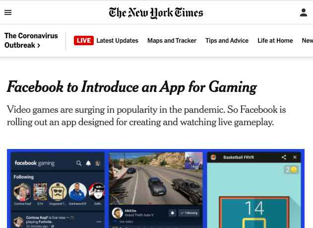 New York Times Facebook to Introduce and App for Gaming. Video games are surging in popularity in the pandemic. So Facebook is rolling out an app designed for creating and watching live gameplay.