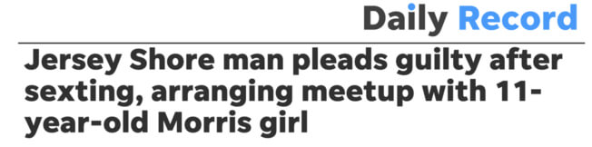 Daily Record headline: Jersey Shore man pleads guilty after sexting, arranging meetup with 11-year-oldMorris girl