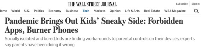 The Wall Street Journal headline: Pandemic brings out kids' sneaky side: forbidden Apps, Burner Phones.  Socially isolated and bored, kids are finding workarounds to parental controls on their devices; experts say parents have been doing it wrong.