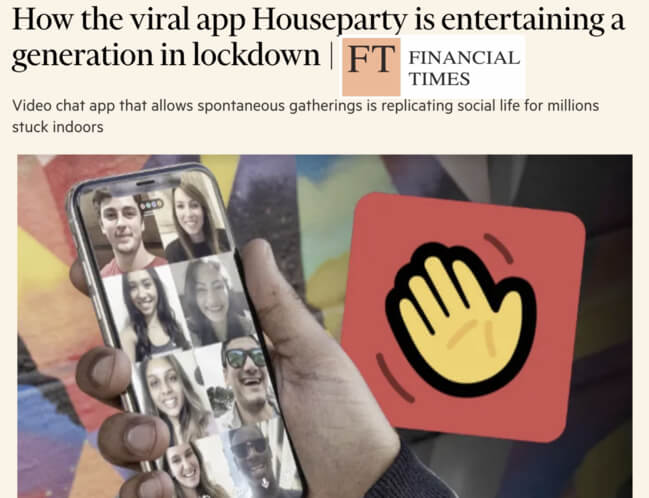 """Financial Times: """"How the viral app Houseparty is entertaining a generation in lockdown. Video chat app that allows spontaneous gatherings is replacing social life for millions stuck indoors"""