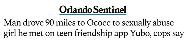 "Orlando Sentinel headline: ""Man drove 90 miles to Ocoee to sexually abuse girl he met on teen friendship app Yubo, cops say"""