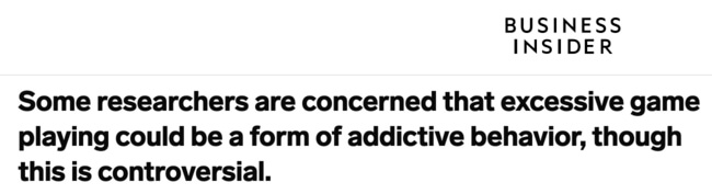Business Insider headline: Some researchers are concerned that excessive game playing could be a form of addictive behavior though this is controversial