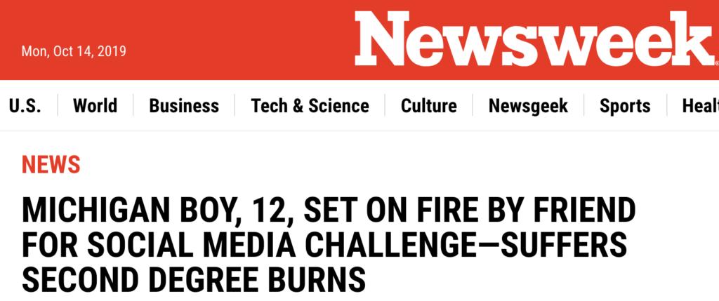 Newsweek headline: Michigan boy, 12, set on fire by friend for social media challenge-suffers second degree burns