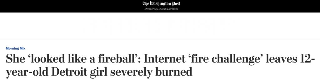 The Washington Post headline: She 'looked like a fireball': Internet 'fire challenge' leaves 12-year-old Detroit girl severly burned