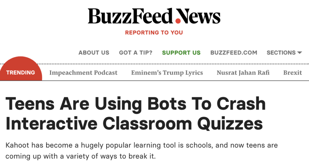 BuzzFeedNews headline: Teens are using bots to crash interactive classroom quizzes. Kahoot has become a hugely popular learning tool is schools and now teens are coming up with a variety of ways to break it.