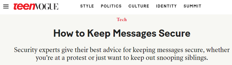 Teen Vogue headline: How to keep messages secure. Security experts give their best advice for keeping messages secure, whether you're at a protest or just want to keep out snooping siblings.