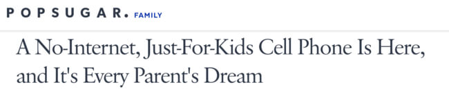 PopSugar headline: A No-internet, just-for-kids cell phone is here, and it's every parent's dream