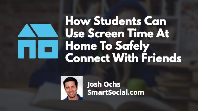How Students Can Use Screen Time At Home To Safely Connect With Friends by Josh Ochs SmartSocial.com