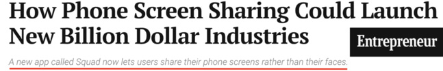 Entrepreneur headline: How phone screen sharing could launch new billion dollar industires. A new app called Squad now lets users share their phone screens rather than their faces.
