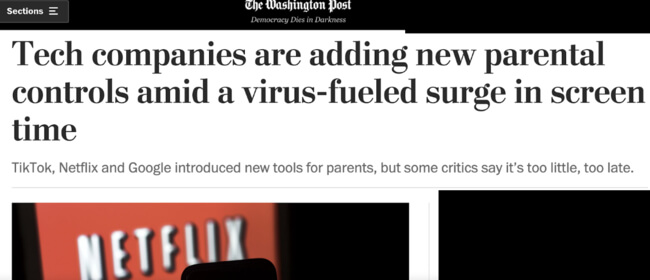 The Washington Post headline: Tech companies are adding parental controls amid a virus-fueld surge in screen time. TikTok, Netflix and Google introduced new tools for parents, but some critics say it's too little, too late.