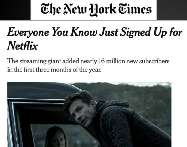 The New York Times headline: Everyone you know just signed up for Netflix. The streaming giant added nearly 16 million new subscribers in the first three months of the year.
