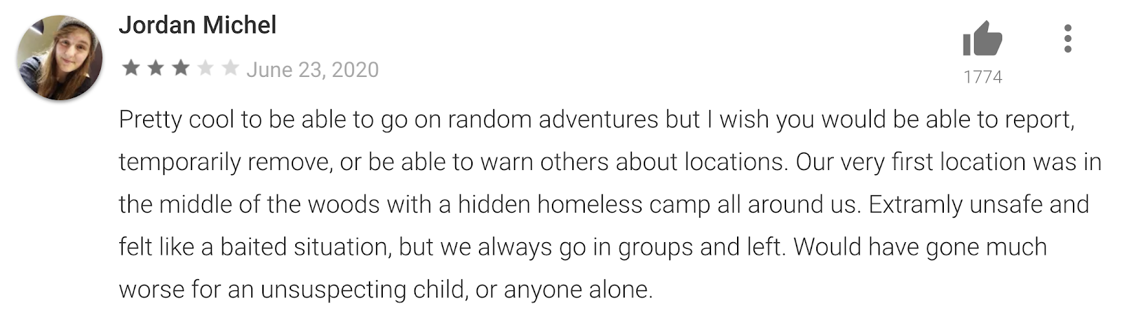 App review by Jordan Michel: Pretty cool to be able to go on random adventures but I wish you could be able to report, temporarily remove, or be able to warn others about locations. Our very first location was in the middle of the woods with a hidden homeless camp all around us. Extremely unsafe and felt like a baited situation, but we always go in groups and left. Would have gone much worse for an unsuspecting child, or anyone alone.