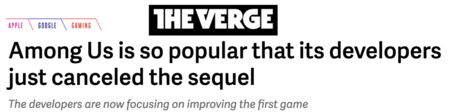 The Verge headline: Among Us is so popular that its developers just canceled the sequel. The developers are now focusing on improving the first game
