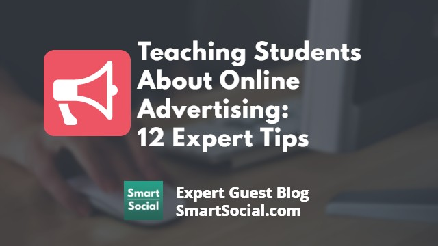 Teaching Students About Online Advertising: 12 Experts Share Advice. An expert guest blog SmartSocial.com