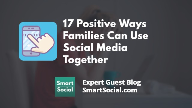 1 Positive Ways Families Can Use Social Media Together an Expert Guest Blog by SmartSocial.com