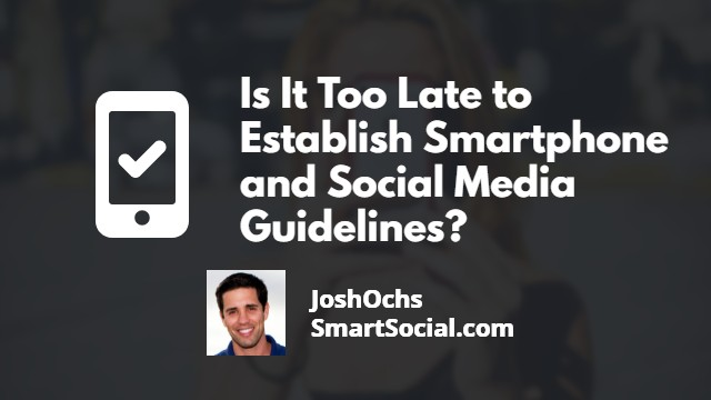 Is it too late to establish smartphone and social media guidelines? By Josh Ochs SmartSocial.com
