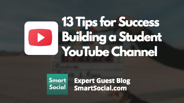 13 Tips for Success Building a Student YouTube Channel Expert Guest Blog SmartSocial.com