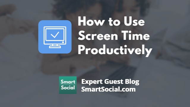 How to Use Screen Time Productive an Expert Guest Blog SmartSocial.com