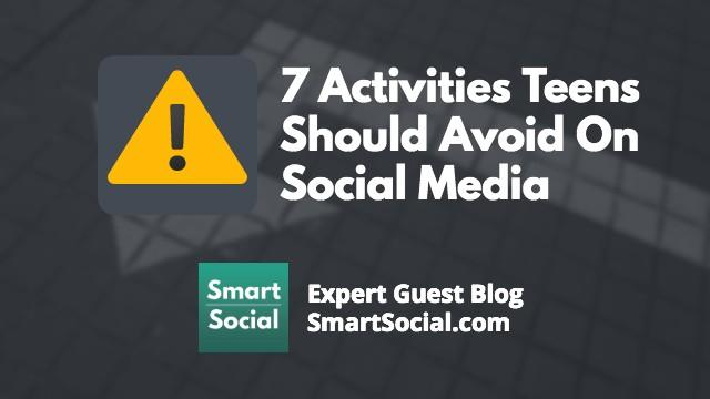 7 Activities Teens Should Avoid On Social Media an Expert Guest Blog by SmartSocial.com