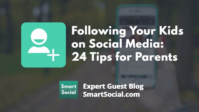Following Your Kids on Social Media: 24 Tips for Parents an Expert Guest Blog by SmartSocial.com