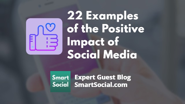 22 Examples of the Positive Impact of Social Media an Expert Guest Blog SmartSocial.com