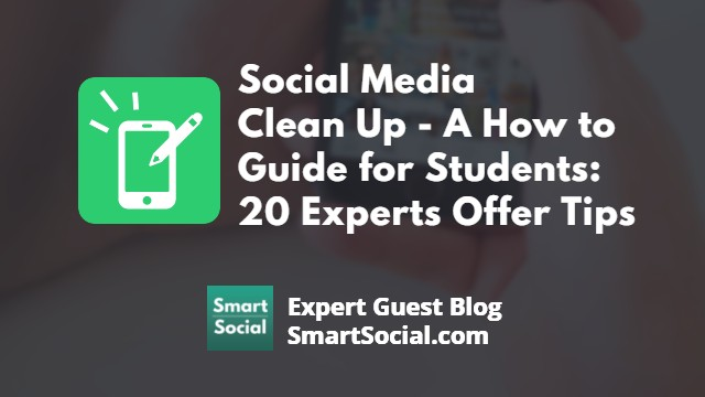 Social Media Clean Up - A How to Guide for Students: 20 Experts Offer Tips an Expert Guest Blog by SmartSocial.com