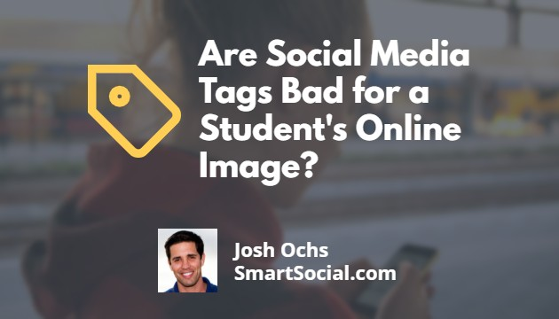 Are Social Media Tags Bad for a Student's Online Image?  by Josh Ochs SmartSocial.com