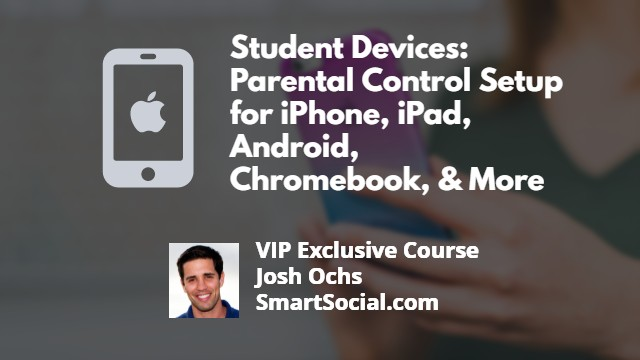 Student's Device(s): Parental Control Setup for iPhone, iPad, Android, Chromebook, Amazon Fire and More VIP Exclusive Course by Josh Ochs SmartSocial.com