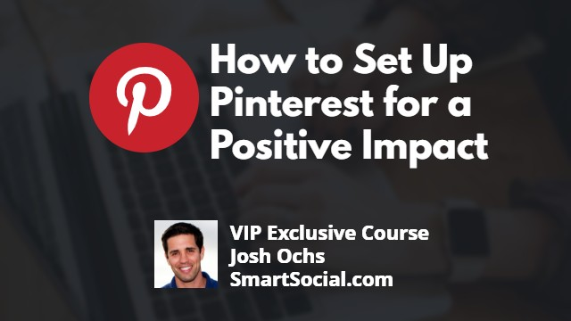 How to Set Up Pinterest for a Positive Impact a VIP Exclusive Course by Josh Ochs SmartSocial.com