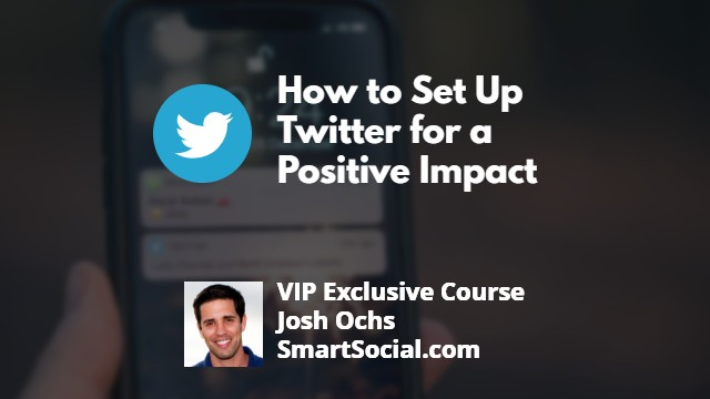 How to Set Up Twitter for a Positive Impact VIP Exclusive Course by Josh Ochs SmartSocial.com