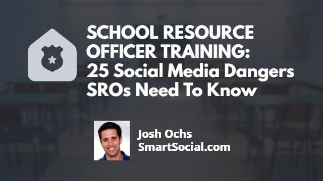 SCHOOL RESOURCE OFFICER WEBINAR: 25 Social Media Dangers SROs Need To Know by Josh Ochs SmartSocial.com