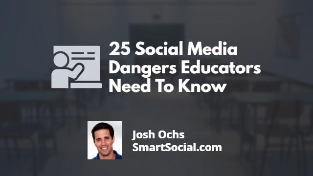 25 Social Media Dangers Educators Need To Know by Josh Ochs SmartSocial.com