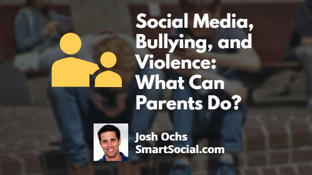 Social Media, Bullying, and Violence: What Can Parents Do? by Josh Ochs, SmartSocial.com