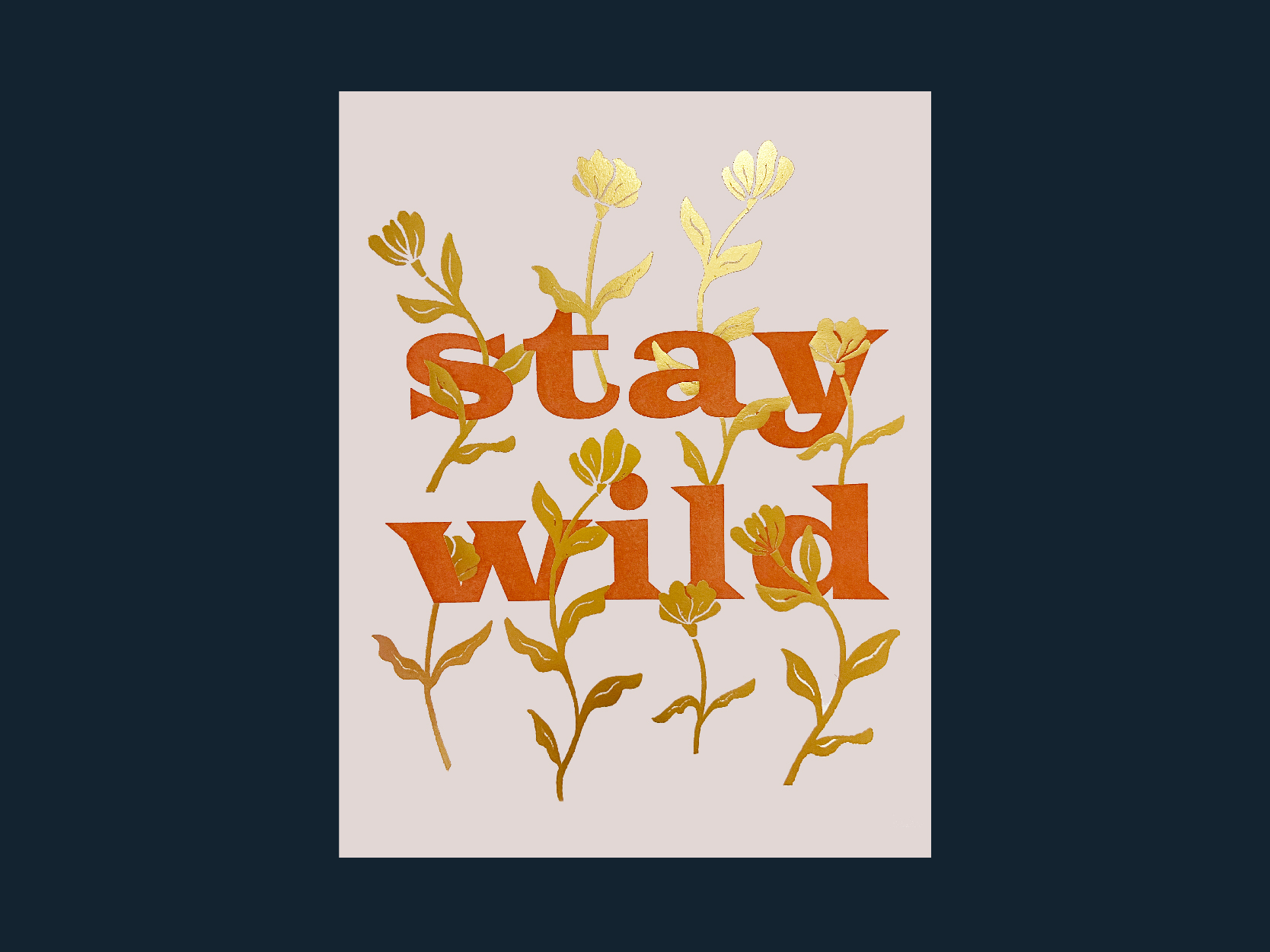 """Stay Wild"" 8x10 letterpress poster with gold foil flowers made with Neenah cotton paper in blush."