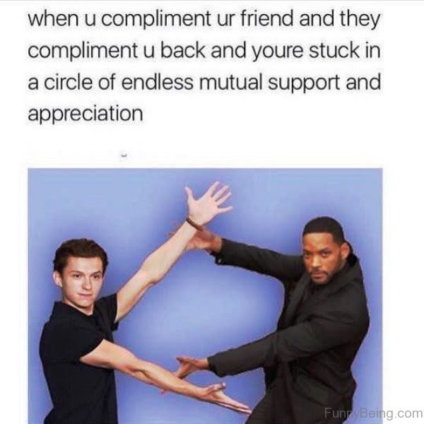 This meme resonates with most people when you and your bets friend get into the compliment olympics just to show each other some love.